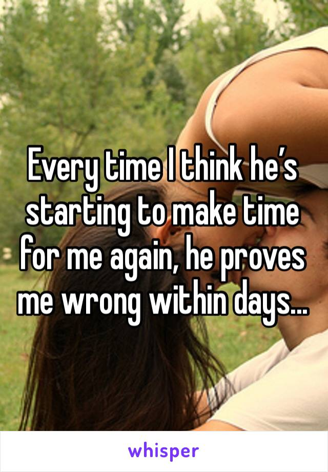 Every time I think he's starting to make time for me again, he proves me wrong within days...