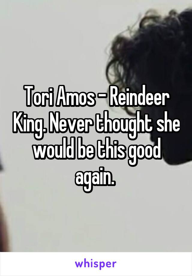 Tori Amos - Reindeer King. Never thought she would be this good again.