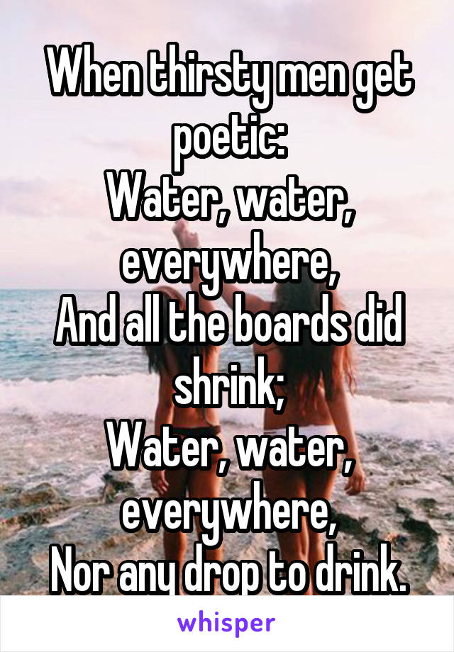 When thirsty men get poetic: Water, water, everywhere, And all the boards did shrink; Water, water, everywhere, Nor any drop to drink.