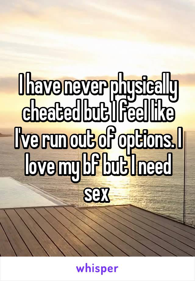 I have never physically cheated but I feel like I've run out of options. I love my bf but I need sex