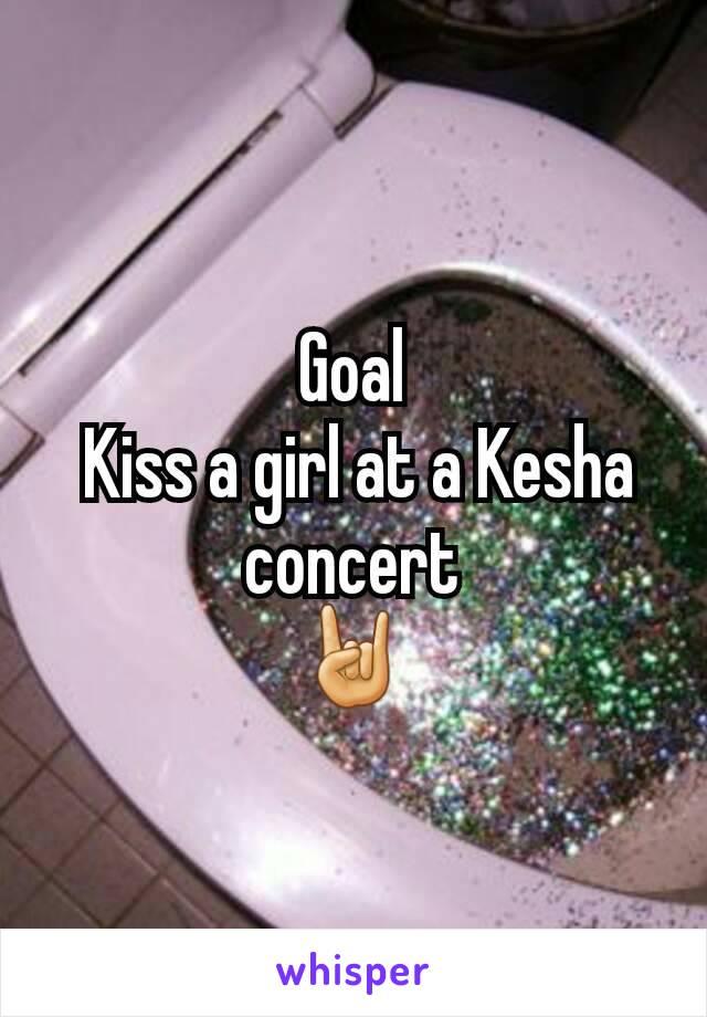 Goal  Kiss a girl at a Kesha concert 🤘