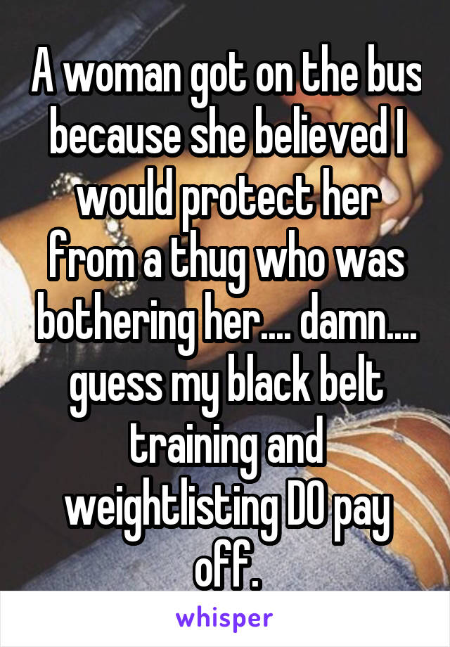 A woman got on the bus because she believed I would protect her from a thug who was bothering her.... damn.... guess my black belt training and weightlisting DO pay off.