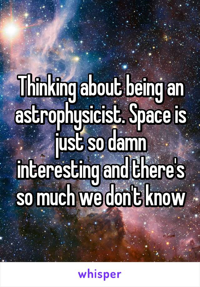 Thinking about being an astrophysicist. Space is just so damn interesting and there's so much we don't know
