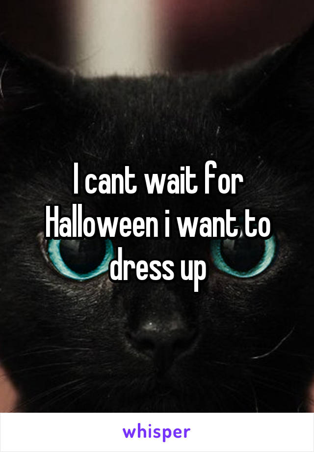 I cant wait for Halloween i want to dress up