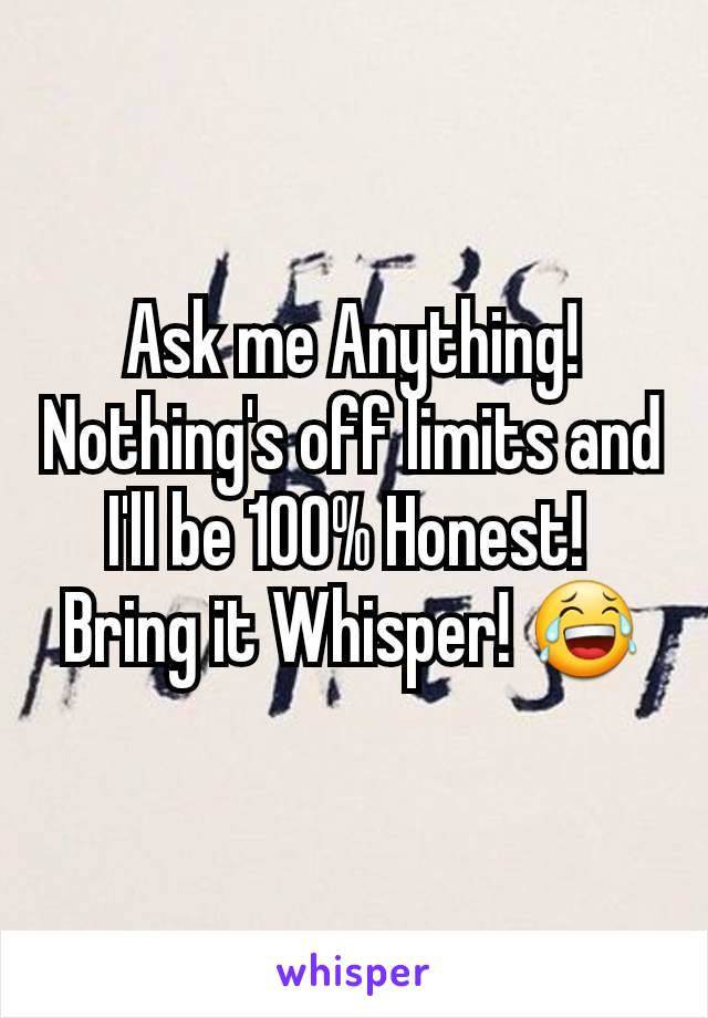 Ask me Anything! Nothing's off limits and I'll be 100% Honest!  Bring it Whisper! 😂