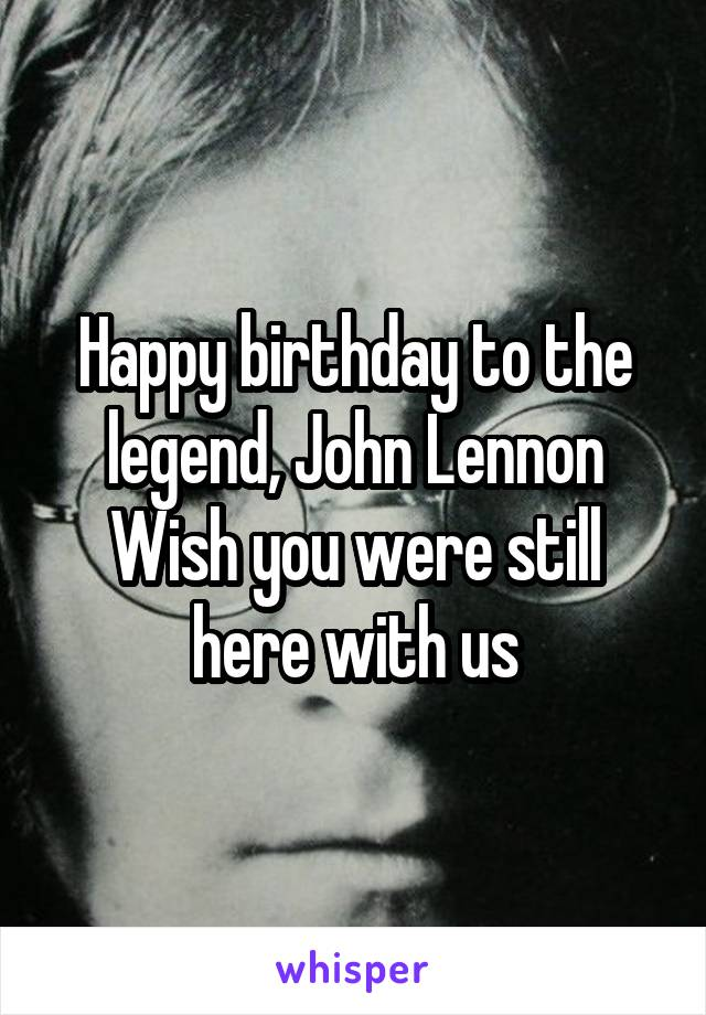 Happy birthday to the legend, John Lennon Wish you were still here with us