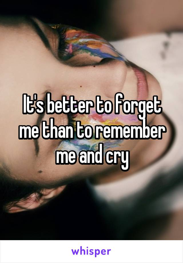 It's better to forget me than to remember me and cry
