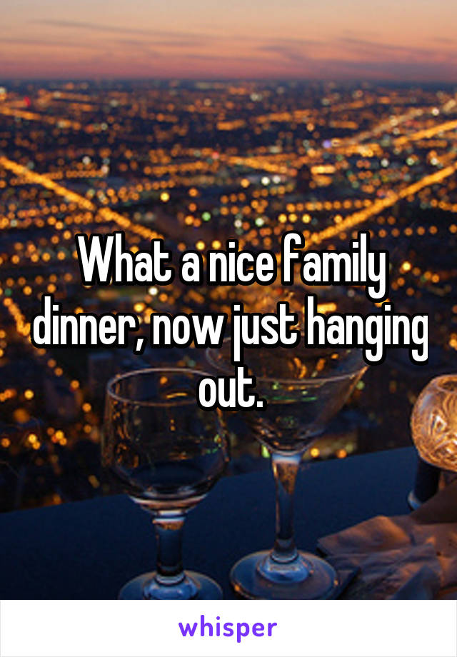 What a nice family dinner, now just hanging out.