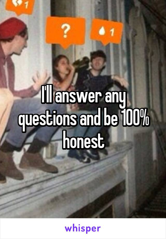 I'll answer any questions and be 100% honest