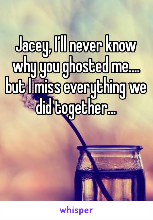 Jacey, I'll never know why you ghosted me....  but I miss everything we did together...