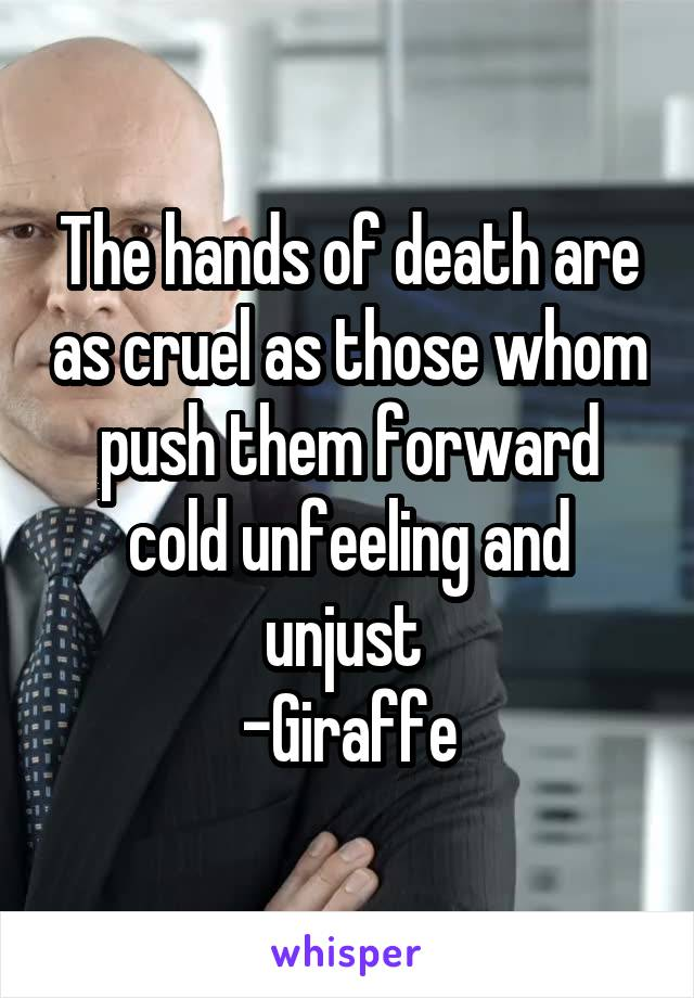 The hands of death are as cruel as those whom push them forward cold unfeeling and unjust  -Giraffe