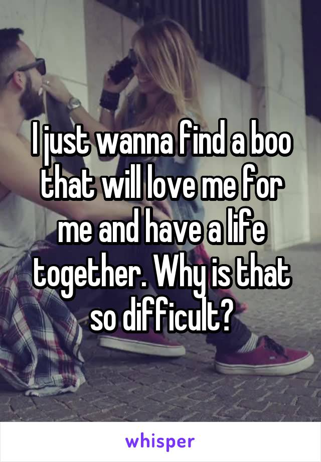 I just wanna find a boo that will love me for me and have a life together. Why is that so difficult?