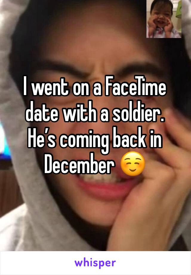I went on a FaceTime date with a soldier. He's coming back in December ☺️