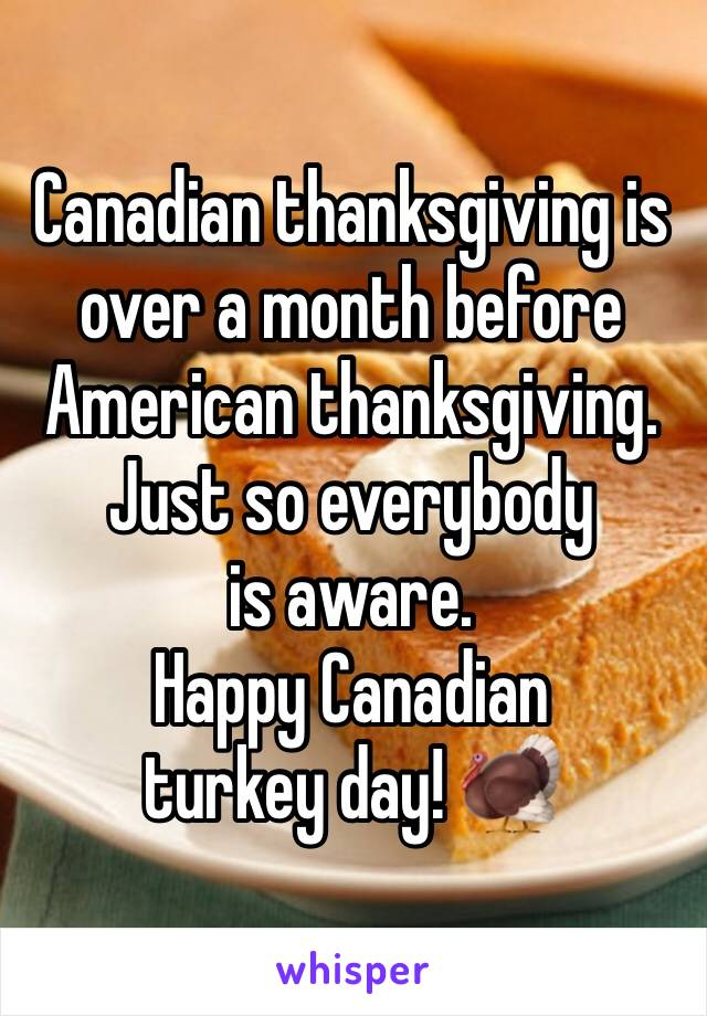 Canadian thanksgiving is over a month before American thanksgiving. Just so everybody is aware.  Happy Canadian turkey day! 🦃