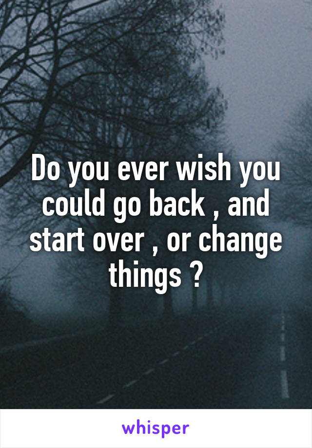 Do you ever wish you could go back , and start over , or change things ?
