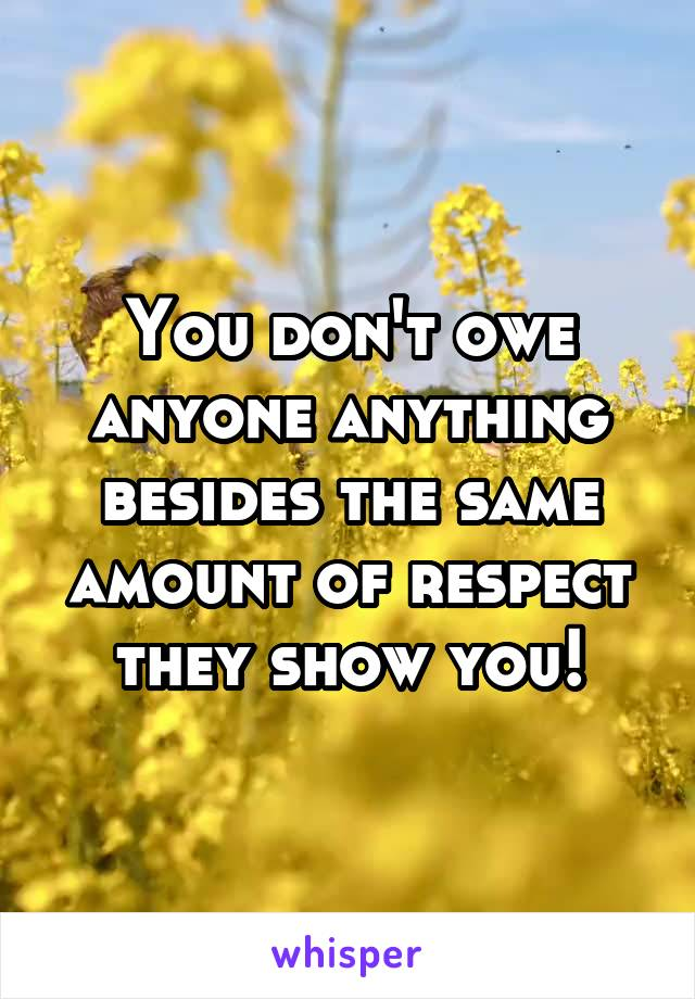 You don't owe anyone anything besides the same amount of respect they show you!