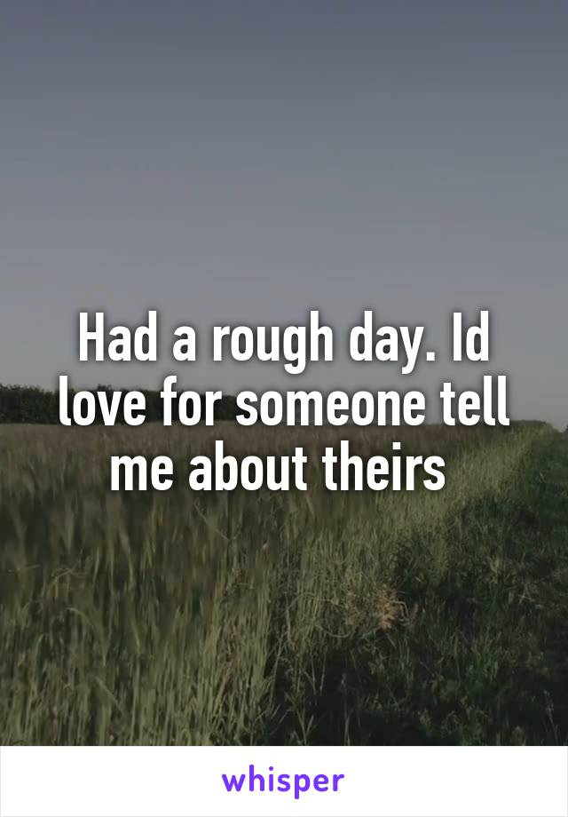 Had a rough day. Id love for someone tell me about theirs