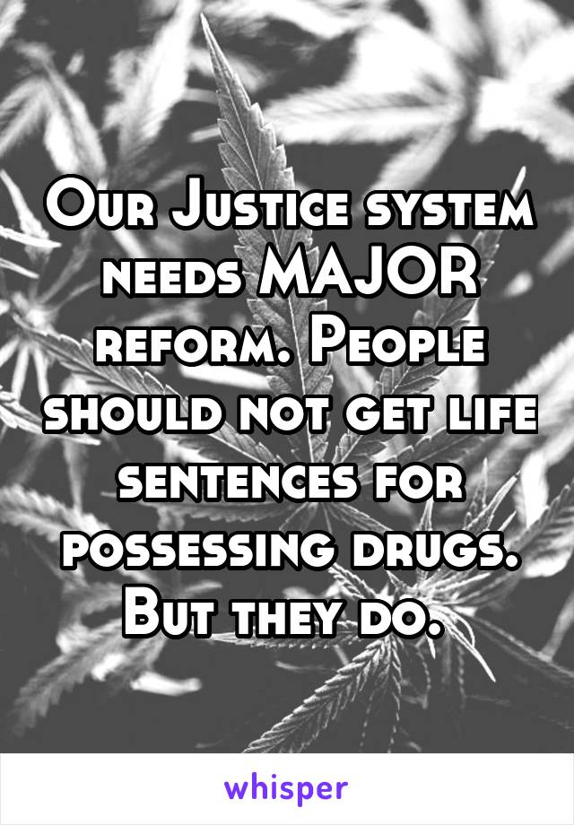 Our Justice system needs MAJOR reform. People should not get life sentences for possessing drugs. But they do.
