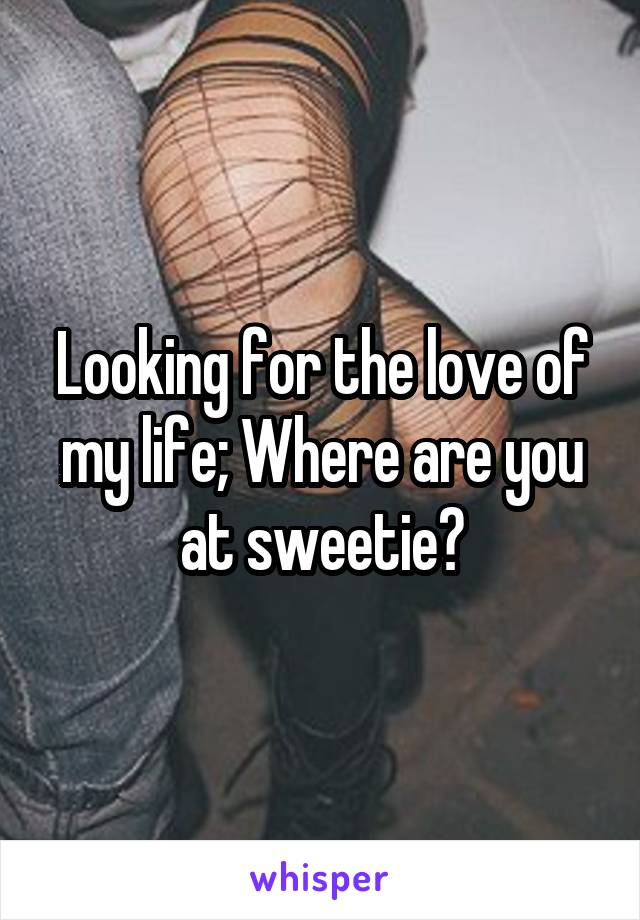 Looking for the love of my life; Where are you at sweetie?