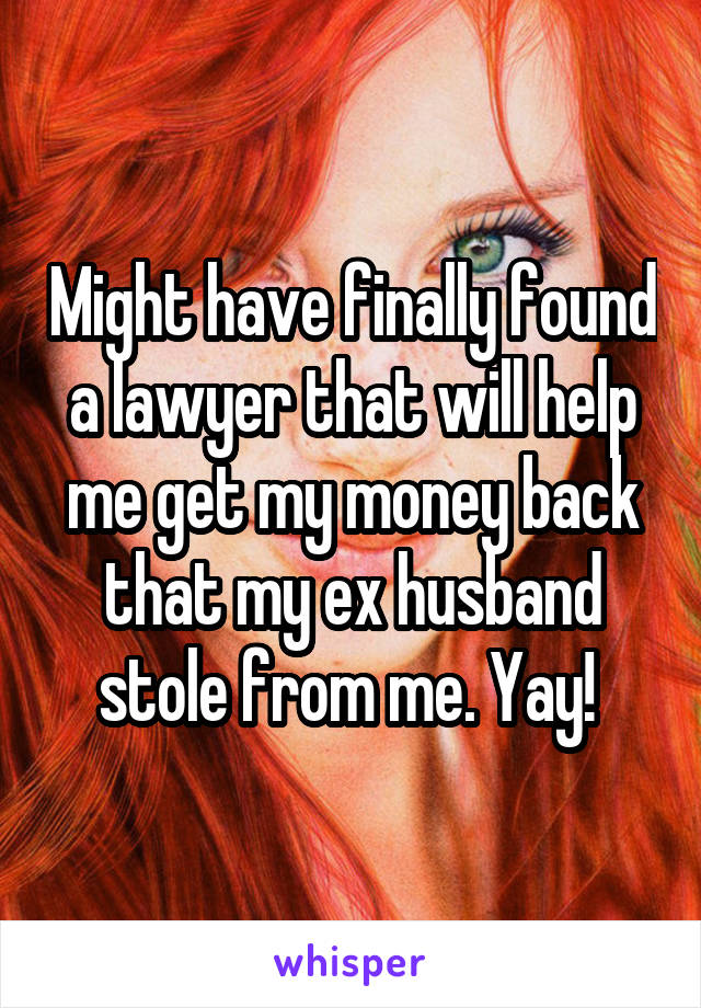 Might have finally found a lawyer that will help me get my money back that my ex husband stole from me. Yay!