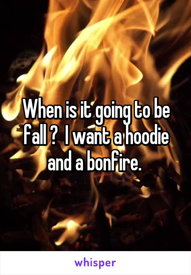 When is it going to be fall ?  I want a hoodie and a bonfire.