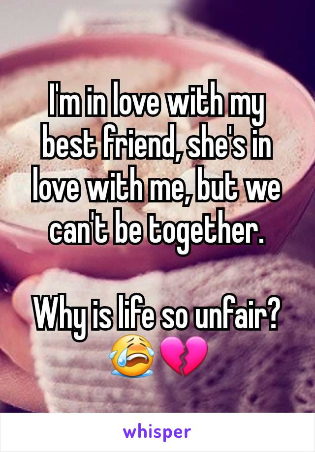 I'm in love with my best friend, she's in love with me, but we can't be together.  Why is life so unfair?😭💔