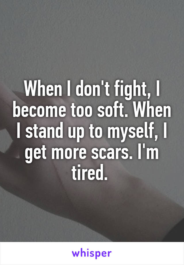 When I don't fight, I become too soft. When I stand up to myself, I get more scars. I'm tired.