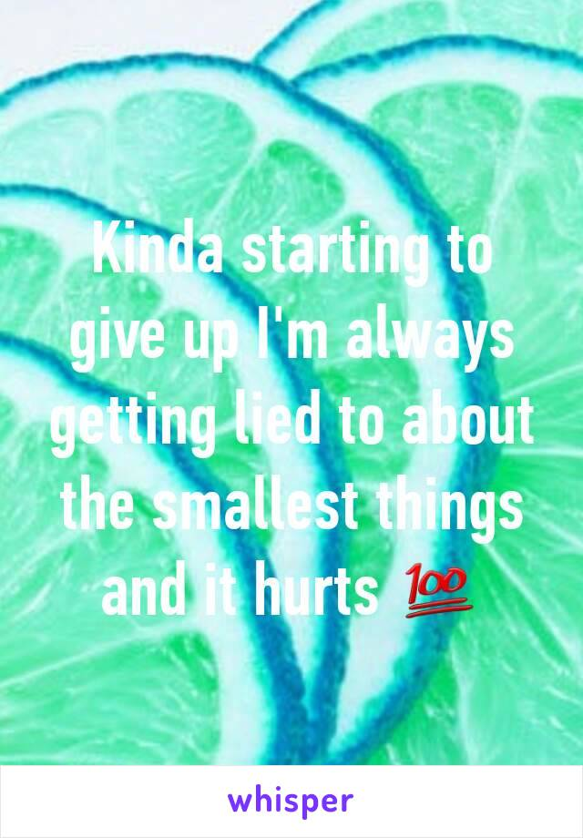Kinda starting to give up I'm always getting lied to about the smallest things and it hurts 💯