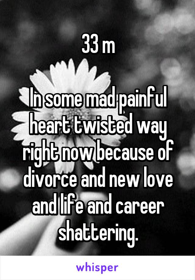 33 m  In some mad painful heart twisted way right now because of divorce and new love and life and career shattering.