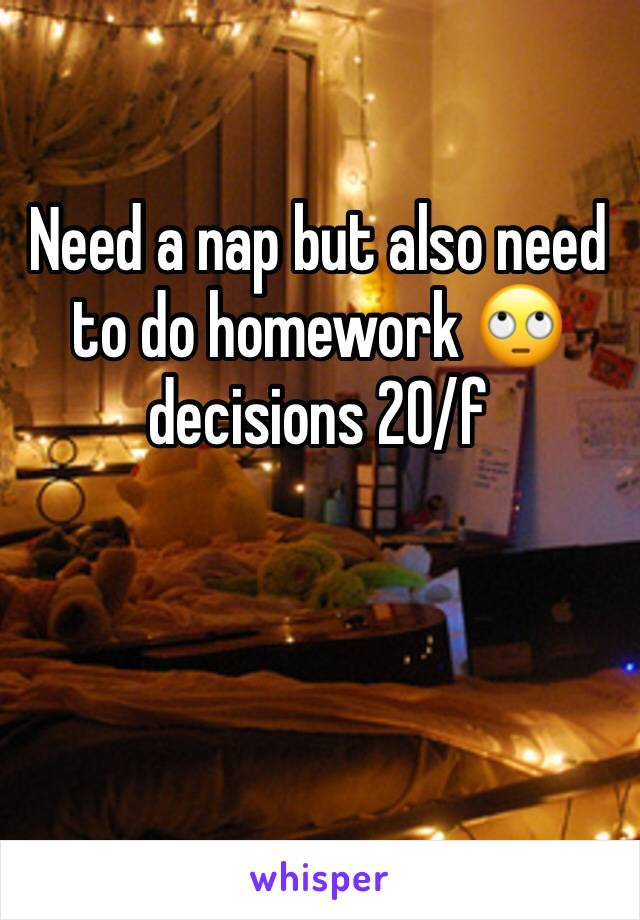 Need a nap but also need to do homework 🙄 decisions 20/f
