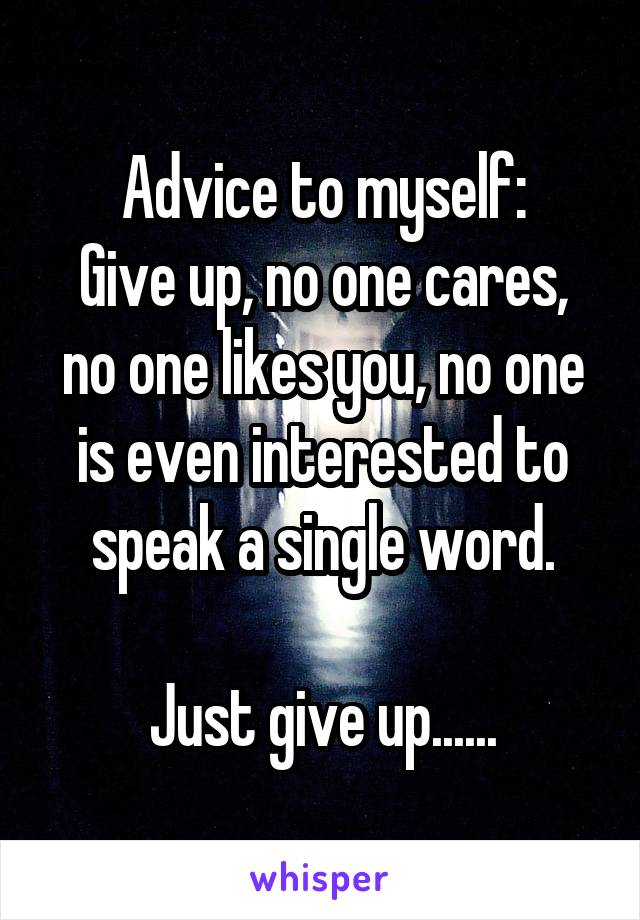 Advice to myself: Give up, no one cares, no one likes you, no one is even interested to speak a single word.  Just give up......