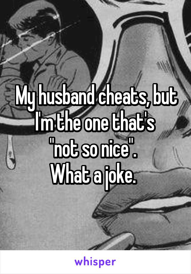 "My husband cheats, but I'm the one that's  ""not so nice"".   What a joke."
