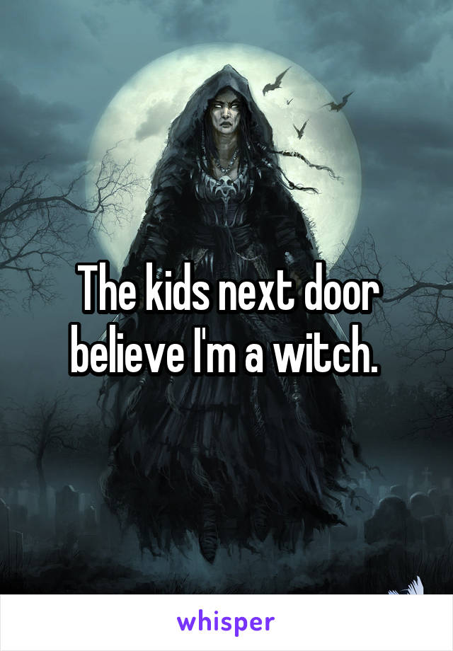 The kids next door believe I'm a witch.