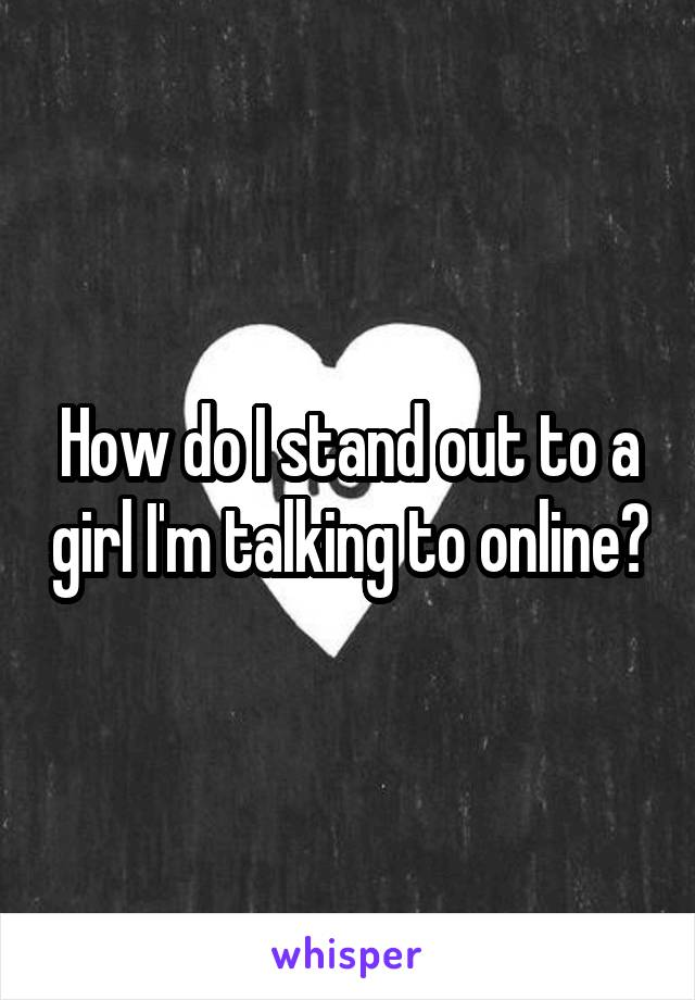 How do I stand out to a girl I'm talking to online?