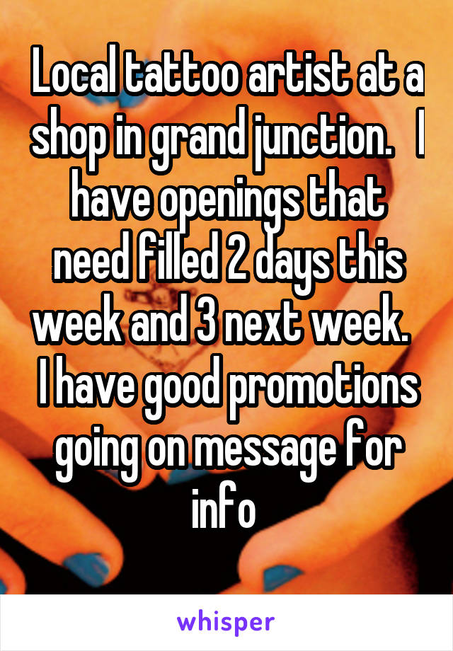 Local tattoo artist at a shop in grand junction.   I have openings that need filled 2 days this week and 3 next week.   I have good promotions going on message for info