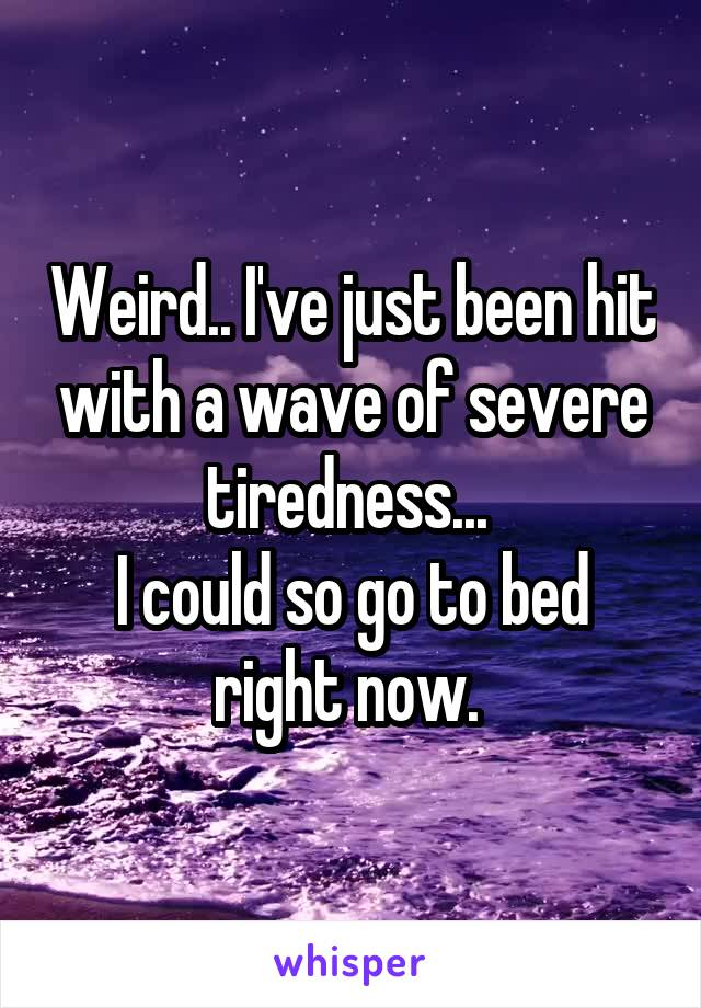 Weird.. I've just been hit with a wave of severe tiredness...  I could so go to bed right now.