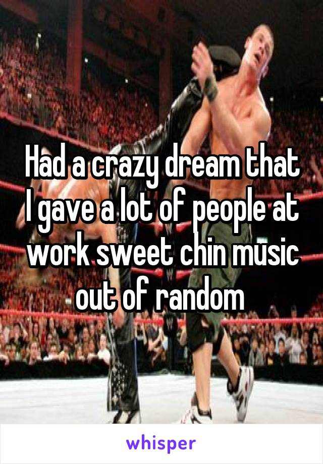 Had a crazy dream that I gave a lot of people at work sweet chin music out of random