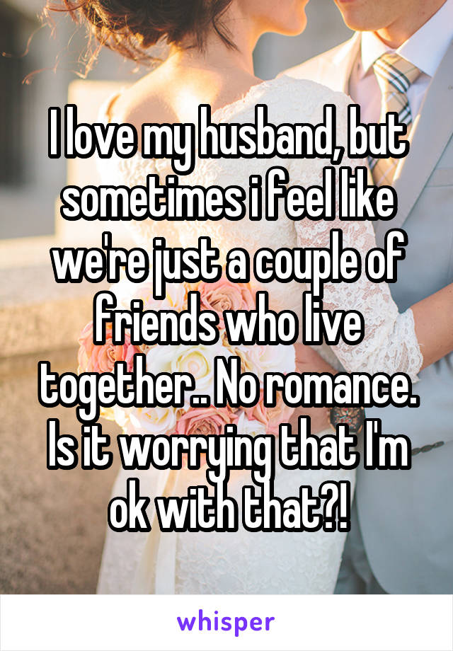 I love my husband, but sometimes i feel like we're just a couple of friends who live together.. No romance. Is it worrying that I'm ok with that?!