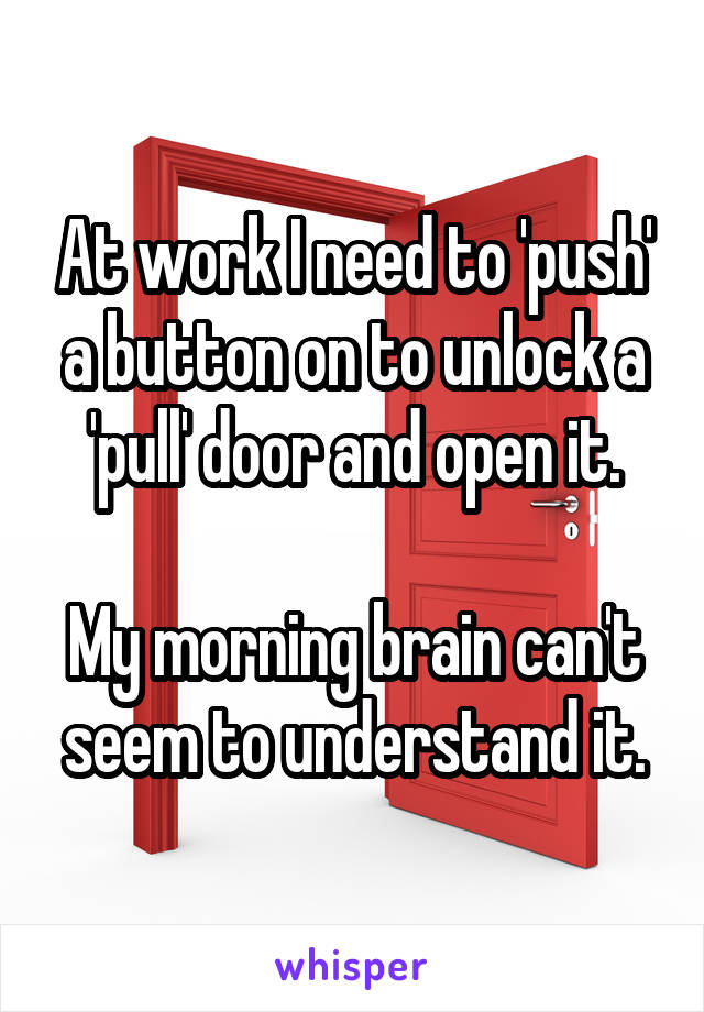 At work I need to 'push' a button on to unlock a 'pull' door and open it.  My morning brain can't seem to understand it.