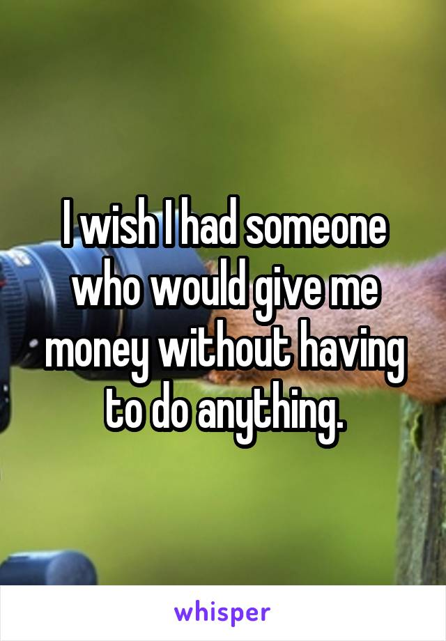 I wish I had someone who would give me money without having to do anything.