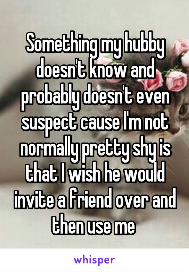 Something my hubby doesn't know and probably doesn't even suspect cause I'm not normally pretty shy is that I wish he would invite a friend over and then use me