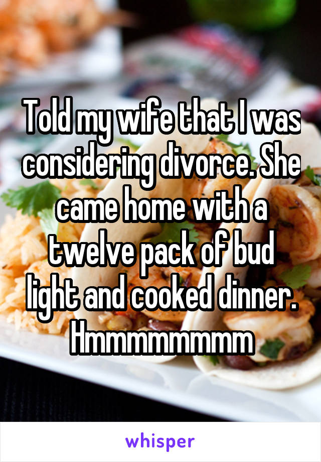 Told my wife that I was considering divorce. She came home with a twelve pack of bud light and cooked dinner. Hmmmmmmmm