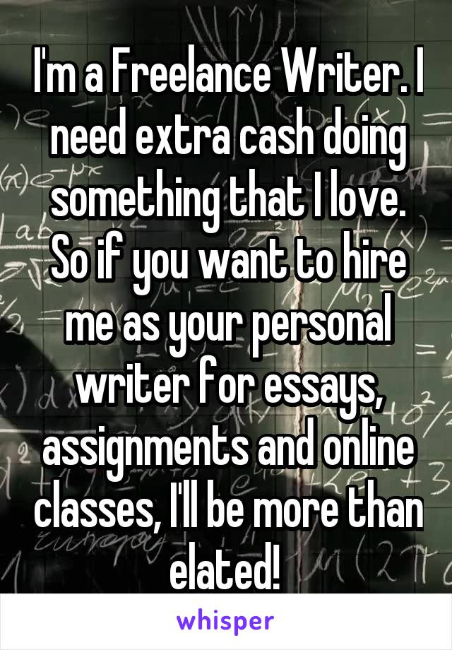I'm a Freelance Writer. I need extra cash doing something that I love. So if you want to hire me as your personal writer for essays, assignments and online classes, I'll be more than elated!