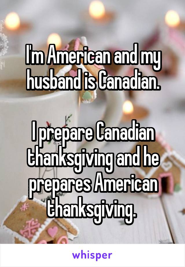 I'm American and my husband is Canadian.  I prepare Canadian thanksgiving and he prepares American thanksgiving.