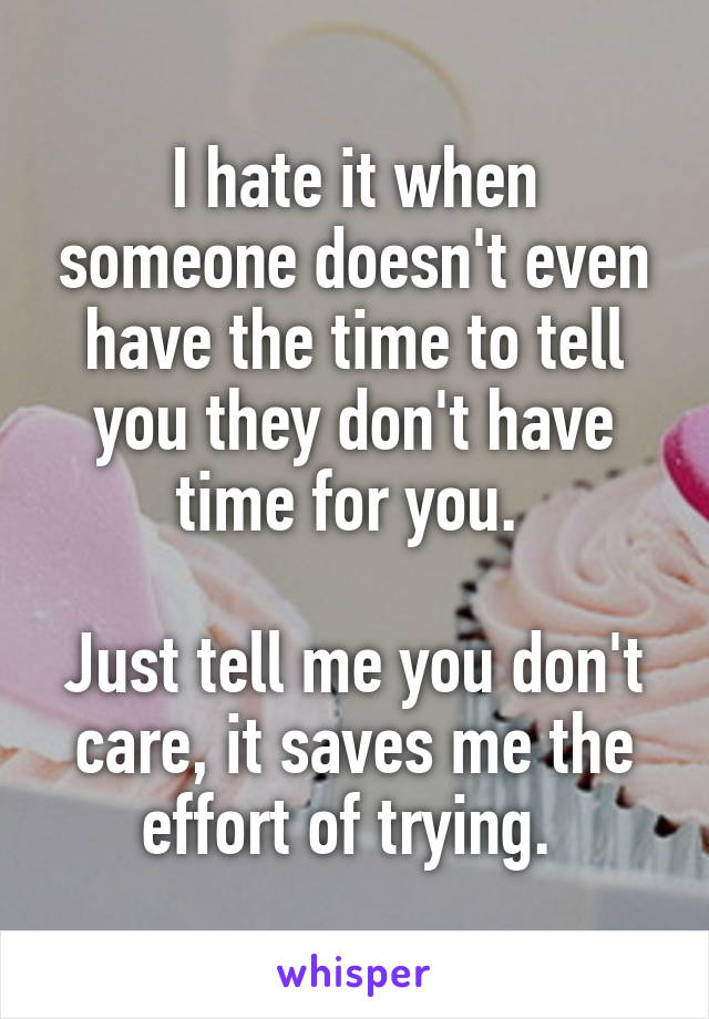 I hate it when someone doesn't even have the time to tell you they don't have time for you.   Just tell me you don't care, it saves me the effort of trying.