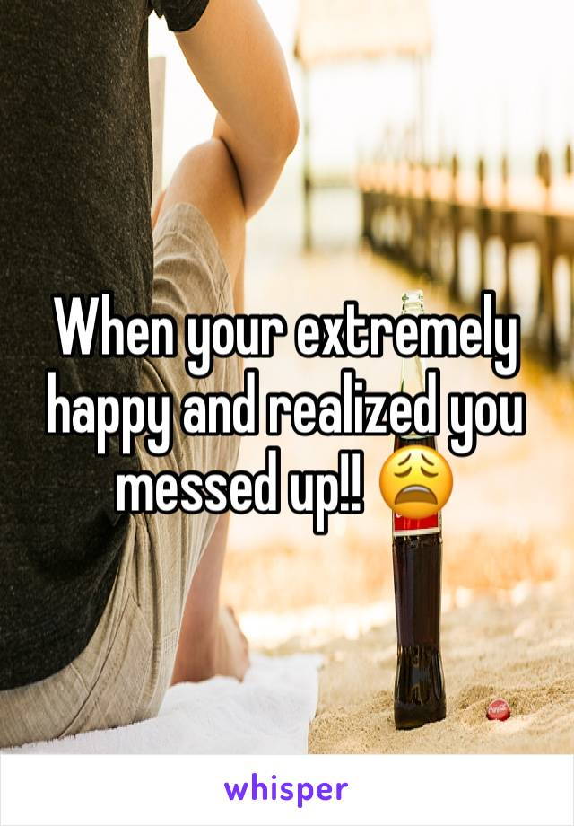 When your extremely happy and realized you messed up!! 😩