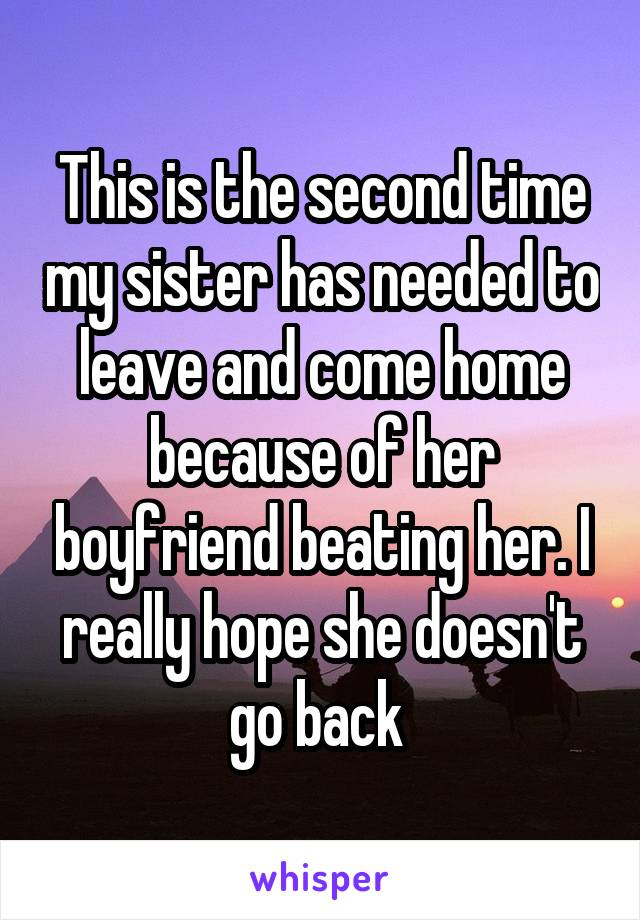 This is the second time my sister has needed to leave and come home because of her boyfriend beating her. I really hope she doesn't go back