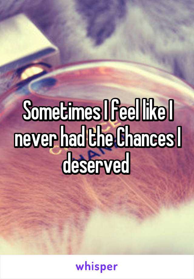Sometimes I feel like I never had the Chances I deserved
