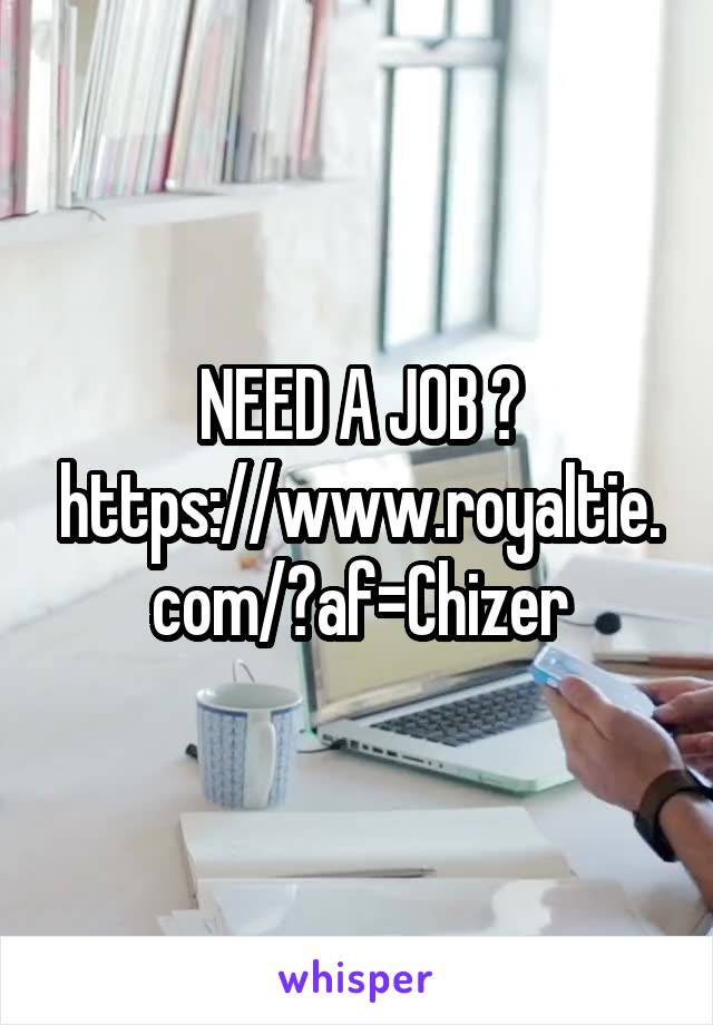 NEED A JOB ? https://www.royaltie.com/?af=Chizer