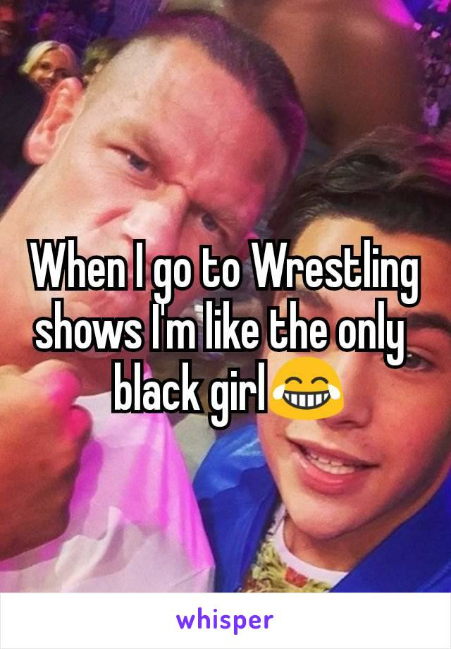 When I go to Wrestling shows I'm like the only   black girl😂